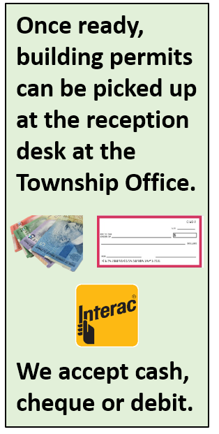 Once ready, building permits can be picked up at the reception desk at the Township Office. We accept cash, cheque or debit.