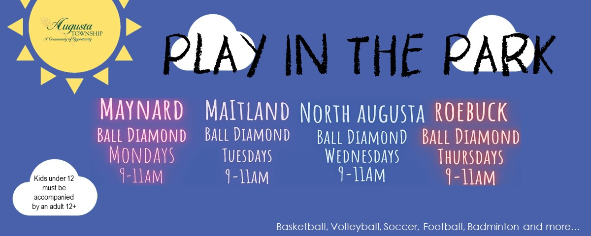 play in the parkplay in the park with augusta township. basketball, volleyball, soccer, football, badminton and more. all children must be accompanied by an a parent/guardian 12+, maynard ball diamond, mondays 9-11am, maitland ball diamond tuesdays 9-11am, north augusta ball diamond wednesdays 9-11am roebuck ball diamond, thursdays 9-11am.
